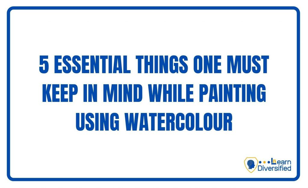 5 essential things one must keep in mind while painting using watercolour
