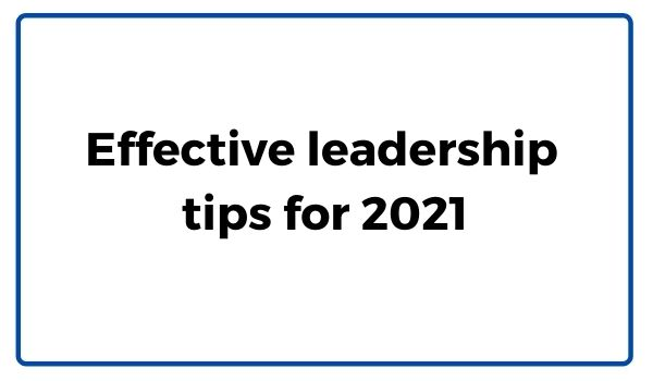 Effective leadership  tips for 2021