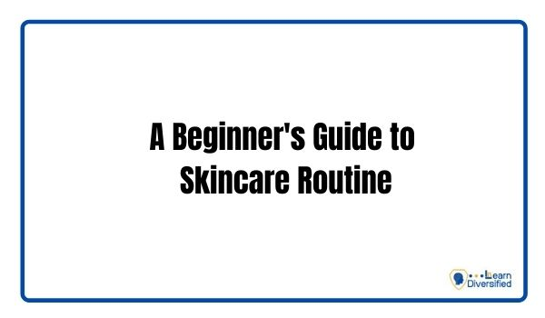 A Beginner's Guide to Skincare Routine