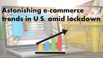 Astonishing e-commerce trends in U.S. amid Covid-19 lockdown