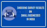SHOCKING SURVEY RESULTS ON SMALL BUSINESSES IN INDIA