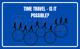 Time Travel – Is it possible?