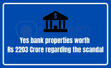 Yes bank properties worth Rs 2203 Crore regarding the scandal